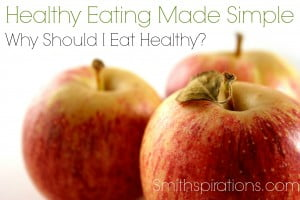 Why Should I Eat Healthy? {The Healthy Eating Made Simple Series}
