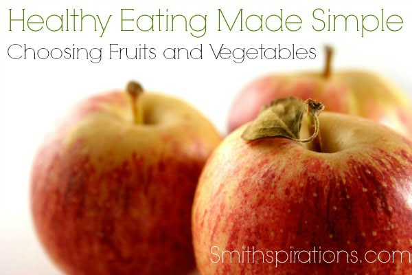 Choosing Fruits and Vegetables, part of the Healthy Eating Made Simple at Smithspirations.com