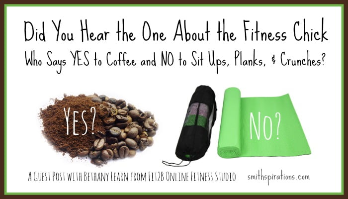 Did you hear the one about the fitness chick who says YES to coffee and NO to sit ups, planks, and crunches