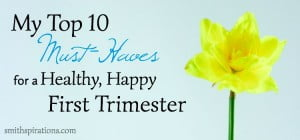 My Top 10 Must-Haves for a Healthy, Happy First Trimester